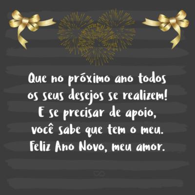 Frase de Amor - Que no próximo ano todos os seus desejos se realizem! E se precisar de apoio, você sabe que tem o meu. Feliz Ano Novo, meu amor.