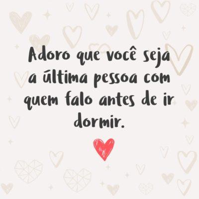 Frase de Amor - Adoro que você seja a última pessoa com quem falo antes de ir dormir.