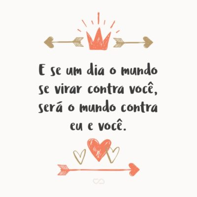 Frase de Amor - E se um dia o mundo se virar contra você, será o mundo contra eu e você.