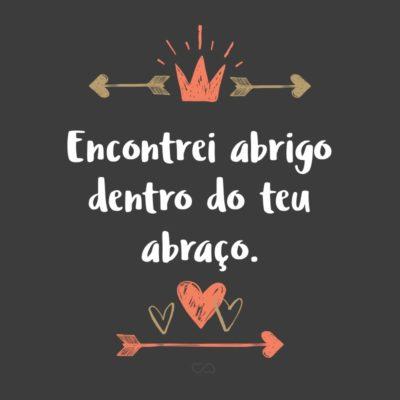 Frase de Amor - Encontrei abrigo dentro do teu abraço.
