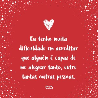 Frase de Amor - Eu tenho muita dificuldade em acreditar que alguém é capaz de me alegrar tanto, entre tantas outras pessoas.