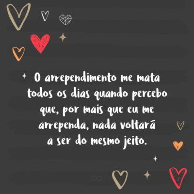 Frase de Amor - O arrependimento me mata todos os dias quando percebo que, por mais que eu me arrependa, nada voltará a ser do mesmo jeito.