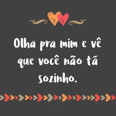 Frase de Amor - Olha pra mim e vê que você não tá sozinho.