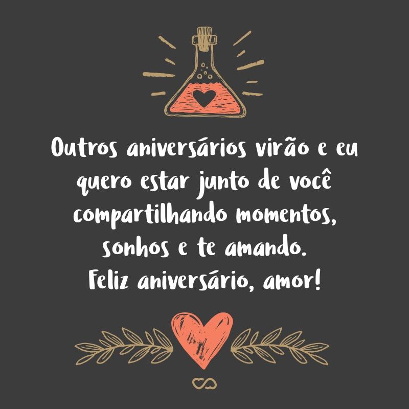 Frase de Amor - Outros aniversários virão e eu quero estar junto de você compartilhando momentos, sonhos e te amando. Feliz aniversário, amor!