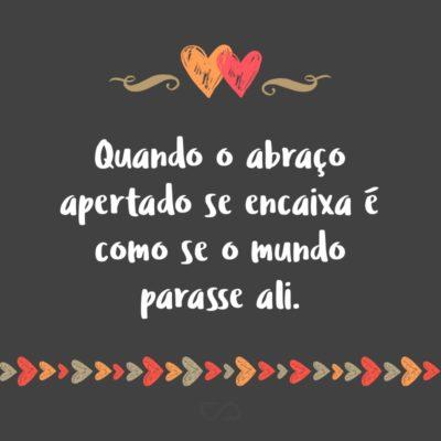 Frase de Amor - Quando o abraço apertado se encaixa é como se o mundo parasse ali.