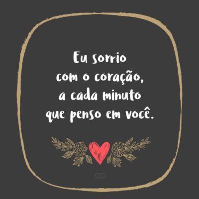 Frase de Amor - Eu sorrio com o coração, a cada minuto que penso em você.
