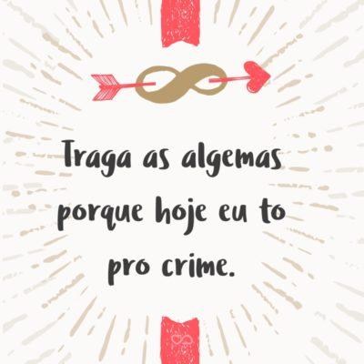 Frase de Amor - Traga as algemas porque hoje eu to pro crime.