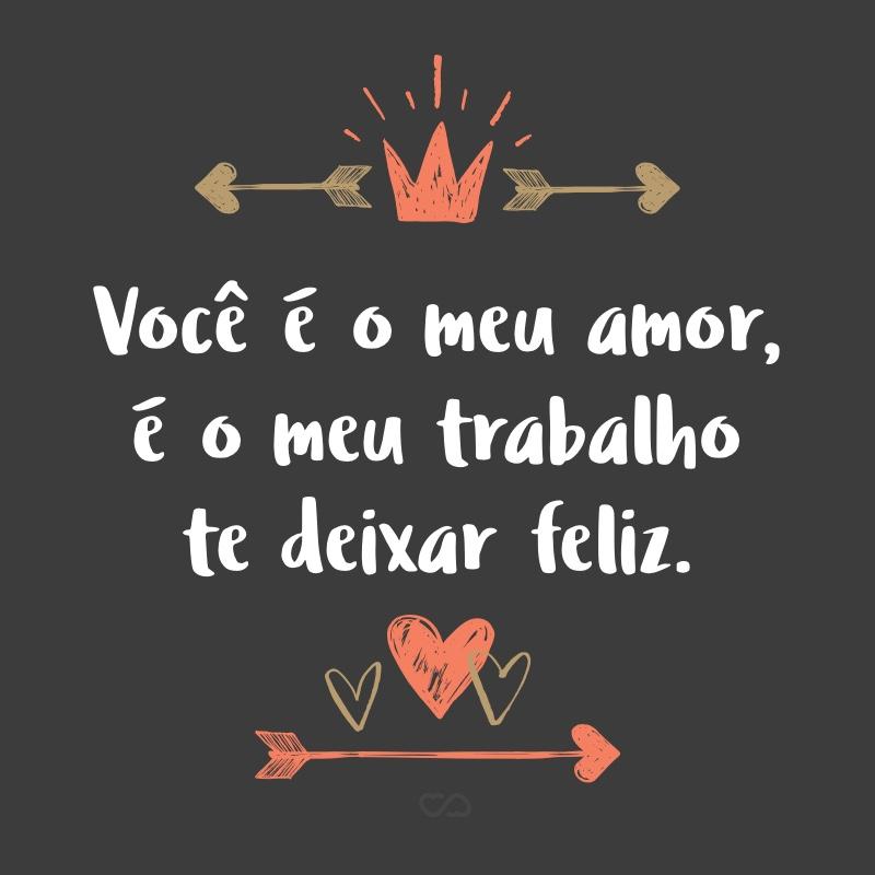 Frase de Amor - Você é o meu amor, é o meu trabalho te deixar feliz.