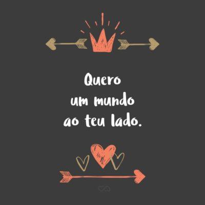 Frase de Amor - Quero um mundo ao teu lado.