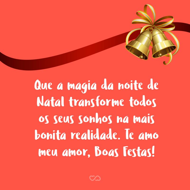 Frase de Amor - Que a magia da noite de Natal transforme todos os seus sonhos na mais bonita realidade. Te amo meu amor, Boas Festas!