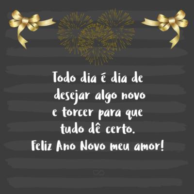 Frase de Amor - Todo dia é dia de desejar algo novo e torcer para que tudo dê certo. Feliz Ano Novo meu amor!