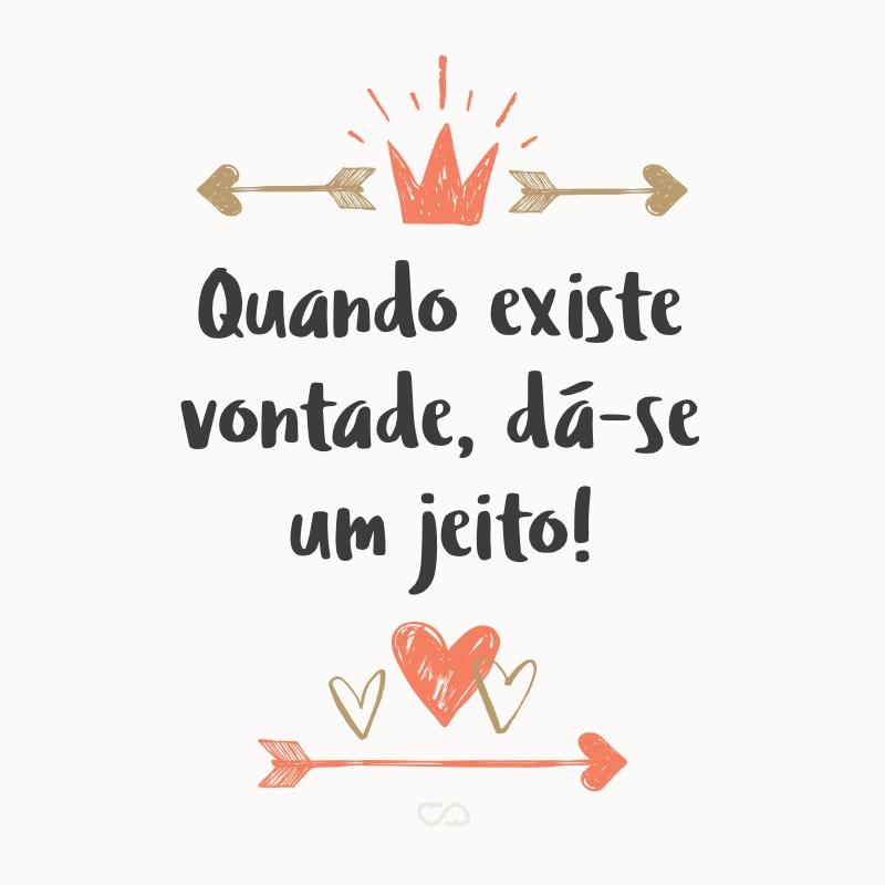 Frase de Amor - Quando existe vontade, dá-se um jeito!