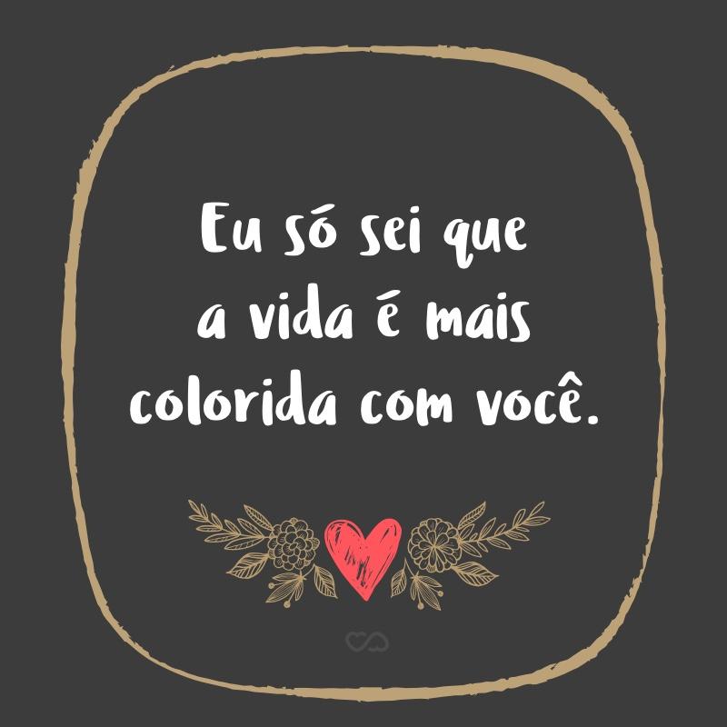 Frase de Amor - Eu só sei que a vida é mais colorida com você.