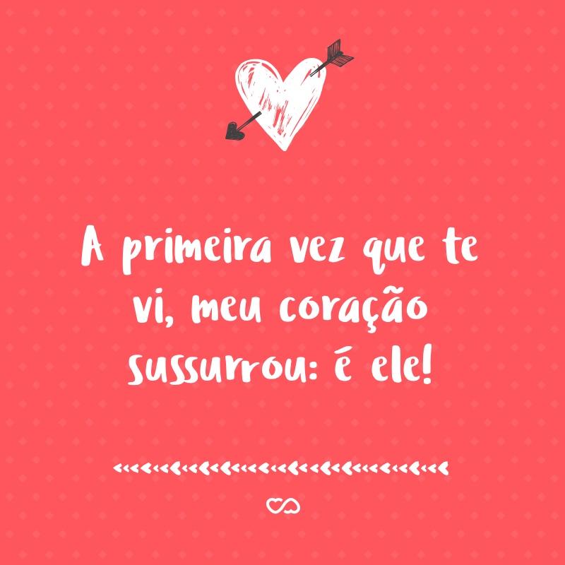 Frase de Amor - A primeira vez que te vi, meu coração sussurrou: é ele!