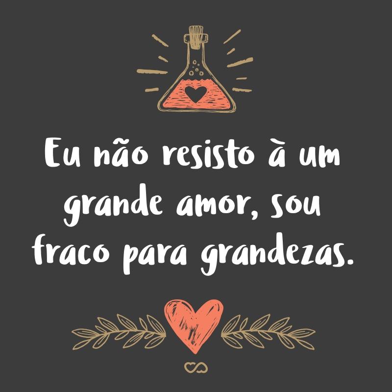 Frase de Amor - Eu não resisto à um grande amor, sou fraco para grandezas.