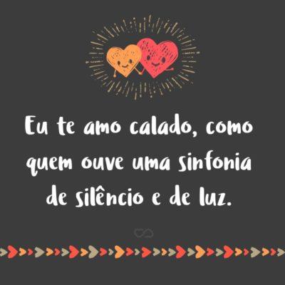 Frase de Amor - Eu te amo calado, como quem ouve uma sinfonia de silêncio e de luz.