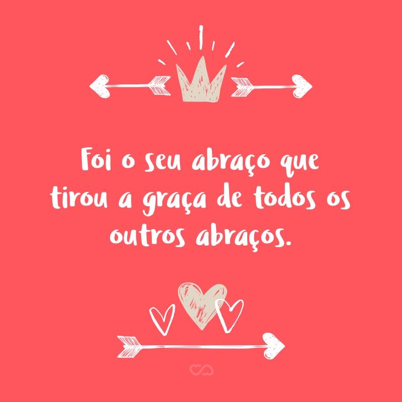 Frase de Amor - Foi o seu abraço que tirou a graça de todos os outros abraços.