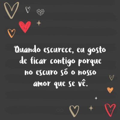 Frase de Amor - Quando escurece, eu gosto de ficar contigo porque no escuro só o nosso amor que se vê.