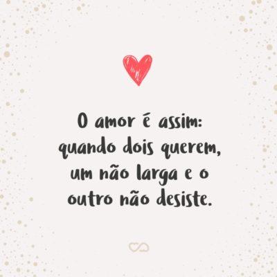Frase de Amor - O amor é assim: quando dois querem, um não larga e o outro não desiste.