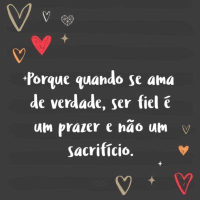 Frase de Amor - Porque quando se ama de verdade, ser fiel é um prazer e não um sacrifício.