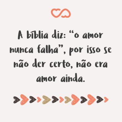 """Frase de Amor - A bíblia diz: """"o amor nunca falha"""", por isso se não der certo, não era amor ainda."""