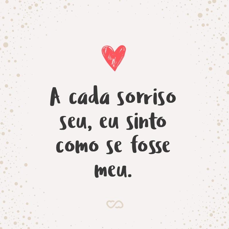 Frase de Amor - A cada sorriso seu, eu sinto como se fosse meu.