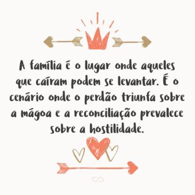 Frase de Amor - A família é o lugar onde aqueles que caíram podem se levantar. É o cenário onde o perdão triunfa sobre a mágoa e a reconciliação prevalece sobre a hostilidade.