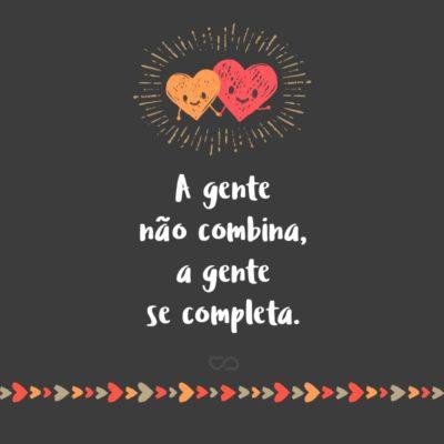 Frase de Amor - A gente não combina, a gente se completa.