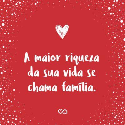 Frase de Amor - A maior riqueza da sua vida se chama família.
