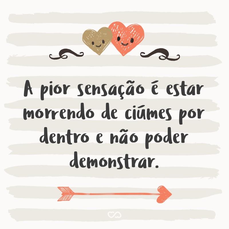 Frase de Amor - A pior sensação é estar morrendo de ciúmes por dentro e não poder demonstrar.