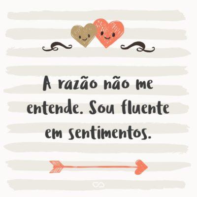 Frase de Amor - A razão não me entende. Sou fluente em sentimentos.