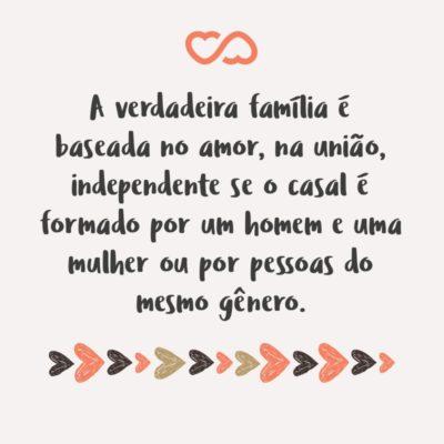 Frase de Amor - A verdadeira família é baseada no amor, na união, independente se o casal é formado por um homem e uma mulher ou por pessoas do mesmo gênero.