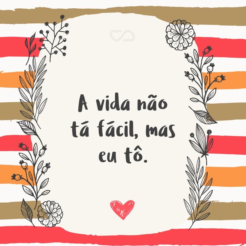 Frase de Amor - A vida não tá fácil, mas eu tô.