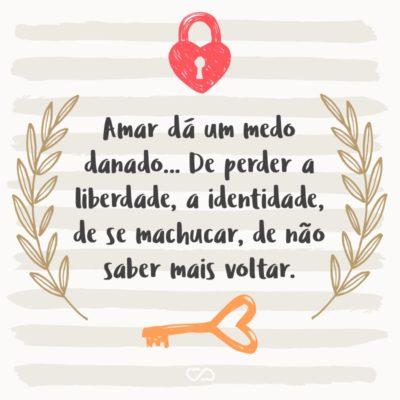 Frase de Amor - Amar dá um medo danado… De perder a liberdade, a identidade, de se machucar, de não saber mais voltar.