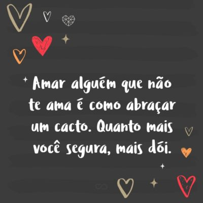 Frase de Amor - Amar alguém que não te ama é como abraçar um cacto. Quanto mais você segura, mais dói.