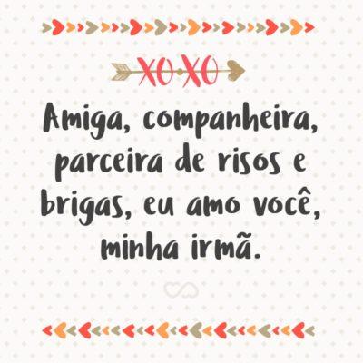 Frase de Amor - Amiga, companheira, parceira de risos e brigas, eu amo você, minha irmã.