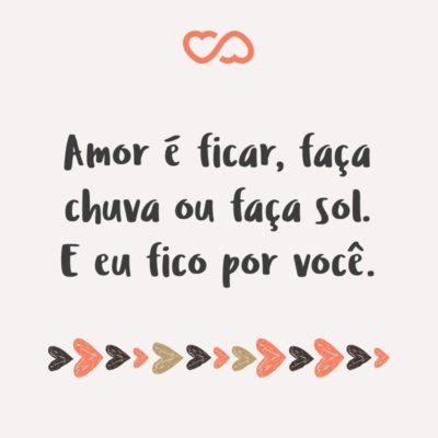 Frase de Amor - Amor é ficar, faça chuva ou faça sol. E eu fico por você.