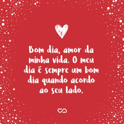 Frase de Amor - Bom dia, amor da minha vida. O meu dia é sempre um bom dia quando acordo ao seu lado.