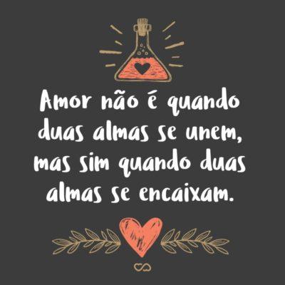 Frase de Amor - Amor não é quando duas almas se unem, mas sim quando duas almas se encaixam.