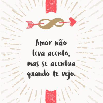 Frase de Amor - Amor não leva acento, mas se acentua quando te vejo.