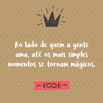 Frase de Amor - Ao lado de quem a gente ama, até os mais simples momentos se tornam mágicos.