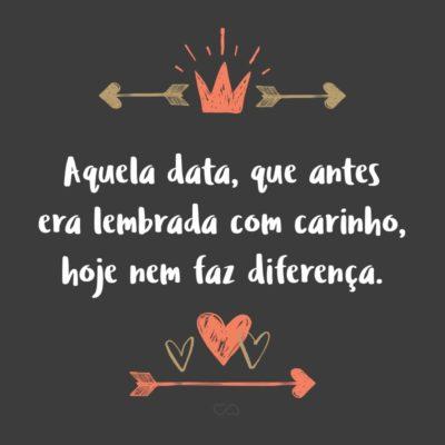 Frase de Amor - Aquela data, que antes era lembrada com carinho, hoje nem faz diferença.