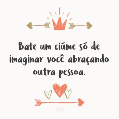 Frase de Amor - Bate um ciúme só de imaginar você abraçando outra pessoa.