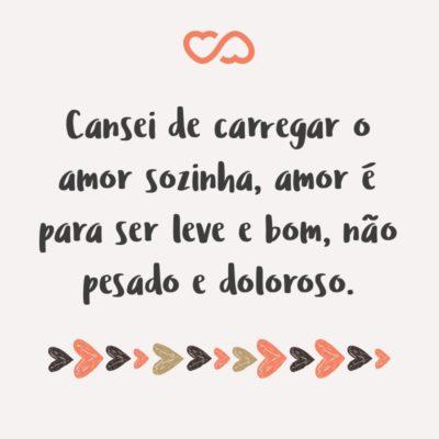 Frase de Amor - Cansei de carregar o amor sozinha, amor é para ser leve e bom, não pesado e doloroso.