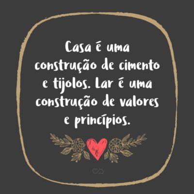 Frase de Amor - Casa é uma construção de cimento e tijolos. Lar é uma construção de valores e princípios.