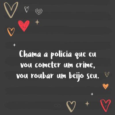 Frase de Amor - Chama a policia que eu vou cometer um crime, vou roubar um beijo seu.