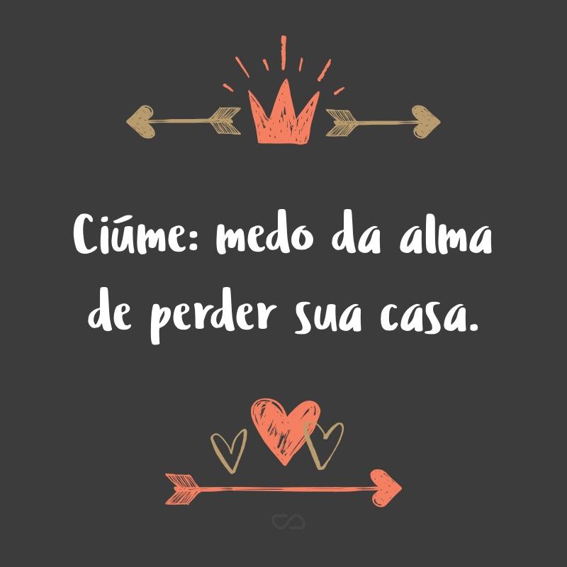 Frase de Amor - Ciúme: medo da alma de perder sua casa.