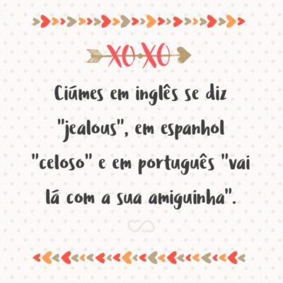 """Frase de Amor - Ciúmes em inglês se diz """"jealous"""", em espanhol """"celoso"""" e em português """"vai lá com a sua amiguinha""""."""
