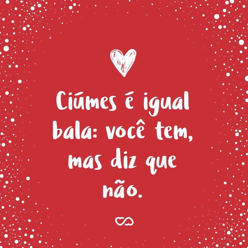 Frase de Amor - Ciúmes é igual bala: você tem, mas diz que não.