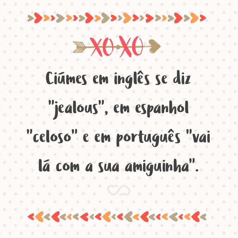 Ciumes Em Ingles Se Diz Jealous Em Espanhol Celoso E Em